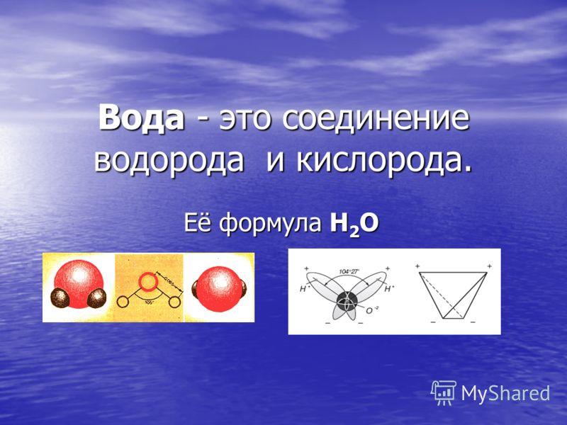 Вода - это соединение водорода и кислорода. Её формула Н 2 О