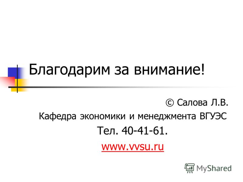 Благодарим за внимание! © Салова Л.В. Кафедра экономики и менеджмента ВГУЭС Тел. 40-41-61. www.vvsu.ru