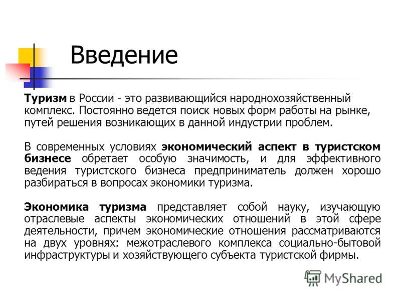 Введение Туризм в России - это развивающийся народнохозяйственный комплекс. Постоянно ведется поиск новых форм работы на рынке, путей решения возникающих в данной индустрии проблем. В современных условиях экономический аспект в туристском бизнесе обр