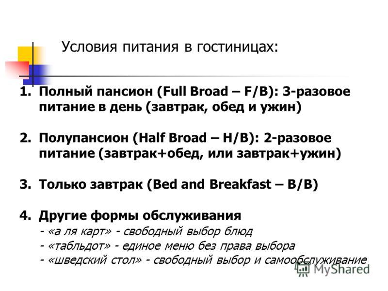 Условия питания в гостиницах: 1.Полный пансион (Full Broad – F/B): 3-разовое питание в день (завтрак, обед и ужин) 2.Полупансион (Half Broad – H/B): 2-разовое питание (завтрак+обед, или завтрак+ужин) 3.Только завтрак (Bed and Breakfast – B/B) 4.Други