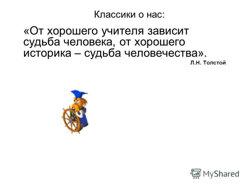 Классики о нас: «От хорошего учителя зависит судьба человека, от хорошего историка – судьба человечества». Л.Н. Толстой