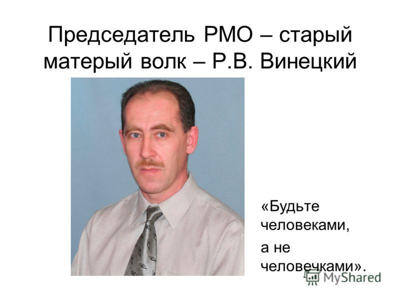 Председатель РМО – старый матерый волк – Р.В. Винецкий «Будьте человеками, а не человечками».