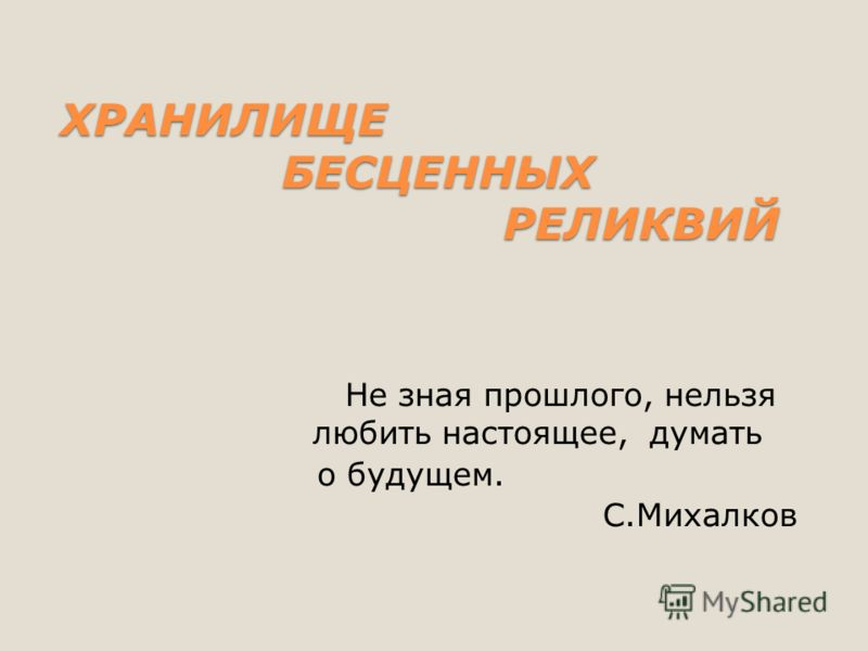 ХРАНИЛИЩЕ БЕСЦЕННЫХ РЕЛИКВИЙ ХРАНИЛИЩЕ БЕСЦЕННЫХ РЕЛИКВИЙ Не зная прошлого, нельзя любить настоящее, думать о будущем. С.Михалков