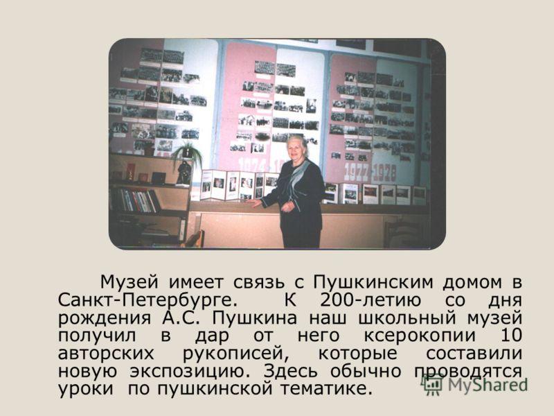 Музей имеет связь с Пушкинским домом в Санкт-Петербурге. К 200-летию со дня рождения А.С. Пушкина наш школьный музей получил в дар от него ксерокопии 10 авторских рукописей, которые составили новую экспозицию. Здесь обычно проводятся уроки по пушкинс