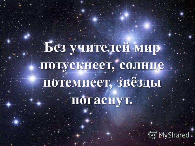 Без учителей мир потускнеет, солнце потемнеет, звёзды погаснут.