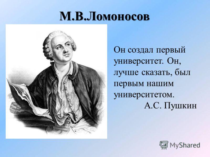 М.В.Ломоносов Он создал первый университет. Он, лучше сказать, был первым нашим университетом. А.С. Пушкин