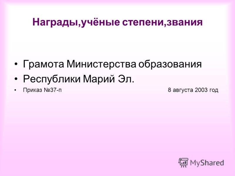 Награды,учёные степени,звания Грамота Министерства образования Республики Марий Эл. Приказ 37-п 8 августа 2003 год