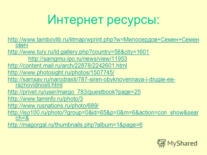Интернет ресурсы: http://www.tambovlib.ru/litmap/wprint.php?w=Милосердов+Семен+Семен ович http://www.tury.ru/ld.gallery.php?country=58&city=1601 http://samgmu-ipo.ru/news/view/11953 http://content.mail.ru/arch/22878/2242601.html http://www.photosight