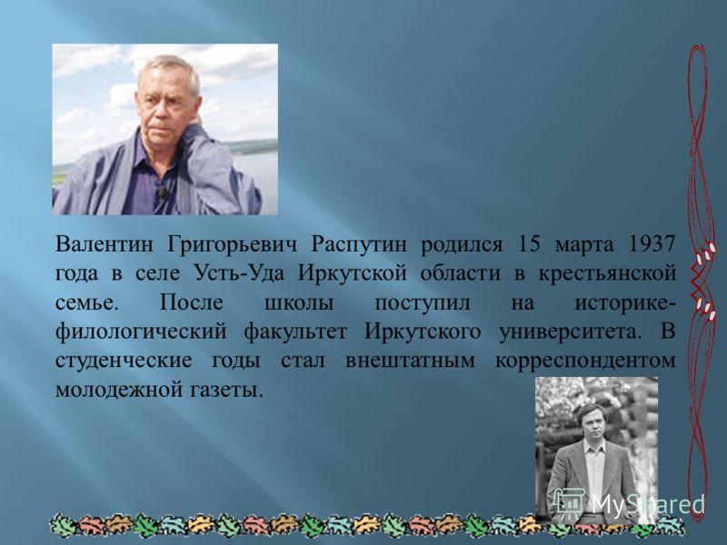 Валентин Григорьевич Распутин родился 15 марта 1937 года в селе Усть - Уда Иркутской области в крестьянской семье. После школы поступил на историке - филологический факультет Иркутского университета. В студенческие годы стал внештатным корреспонденто