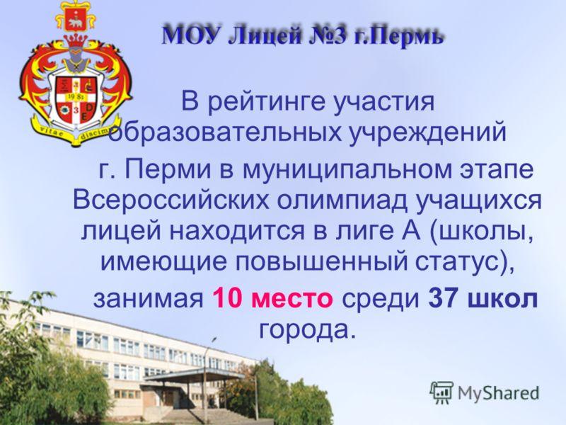 В рейтинге участия образовательных учреждений г. Перми в муниципальном этапе Всероссийских олимпиад учащихся лицей находится в лиге А (школы, имеющие повышенный статус), занимая 10 место среди 37 школ города.