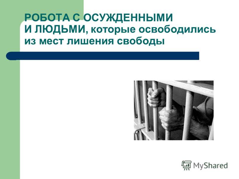 РОБОТА С ОСУЖДЕННЫМИ И ЛЮДЬМИ, которые освободились из мест лишения свободы