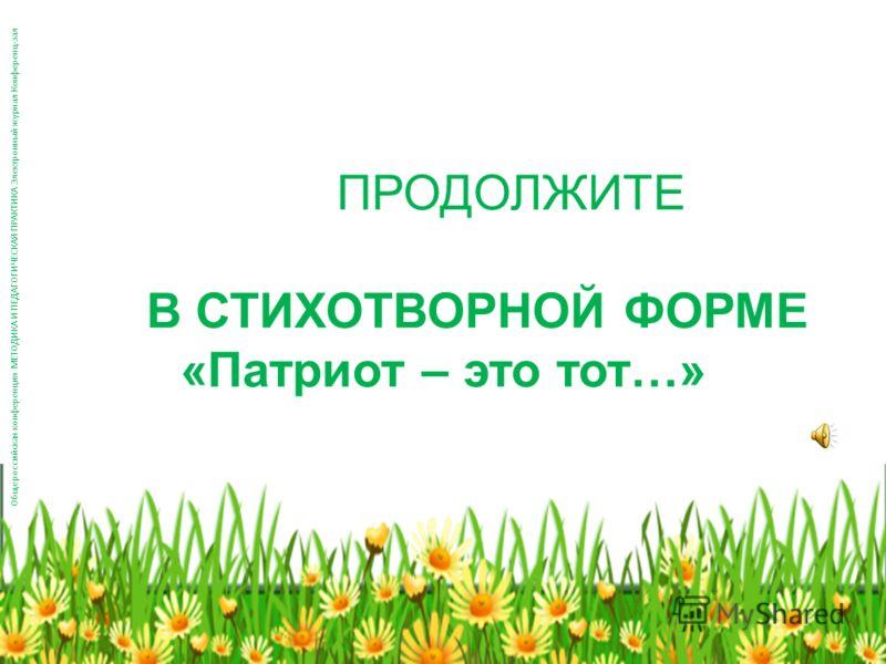 ПРОДОЛЖИТЕ В СТИХОТВОРНОЙ ФОРМЕ «Патриот – это тот…» Общероссийская конференция МЕТОДИКА И ПЕДАГОГИЧЕСКАЯ ПРАКТИКА Электронный журнал Конференц-зал