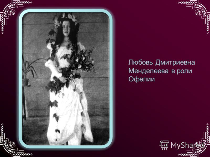 Любовь Дмитриевна Менделеева в роли Офелии