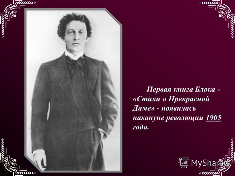 Первая книга Блока - «Стихи о Прекрасной Даме» - появилась накануне революции 1905 года.