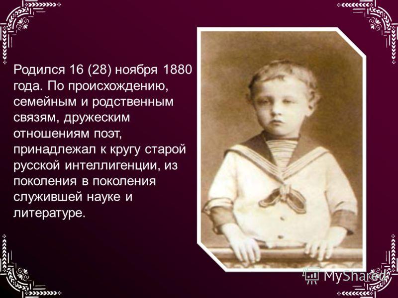 Родился 16 (28) ноября 1880 года. По происхождению, семейным и родственным связям, дружеским отношениям поэт, принадлежал к кругу старой русской интеллигенции, из поколения в поколения служившей науке и литературе.