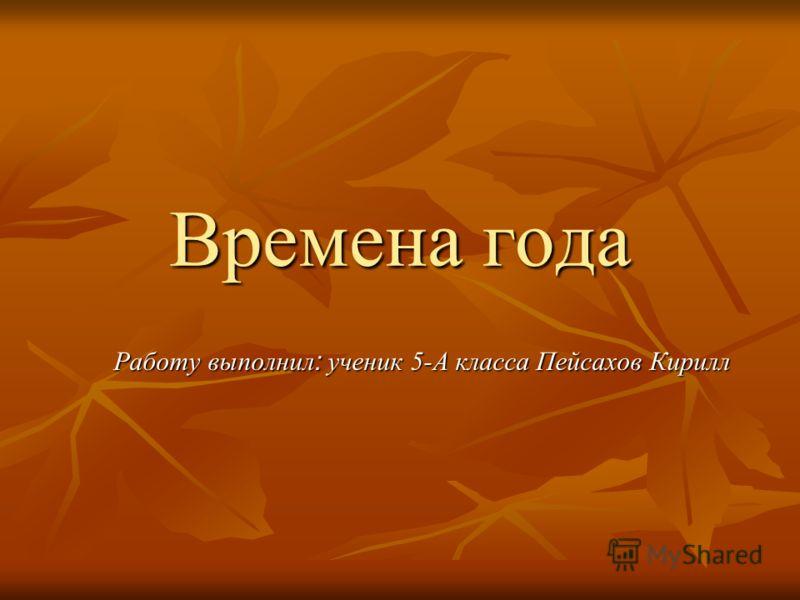 Времена года Работу выполнил : ученик 5-А класса Пейсахов Кирилл