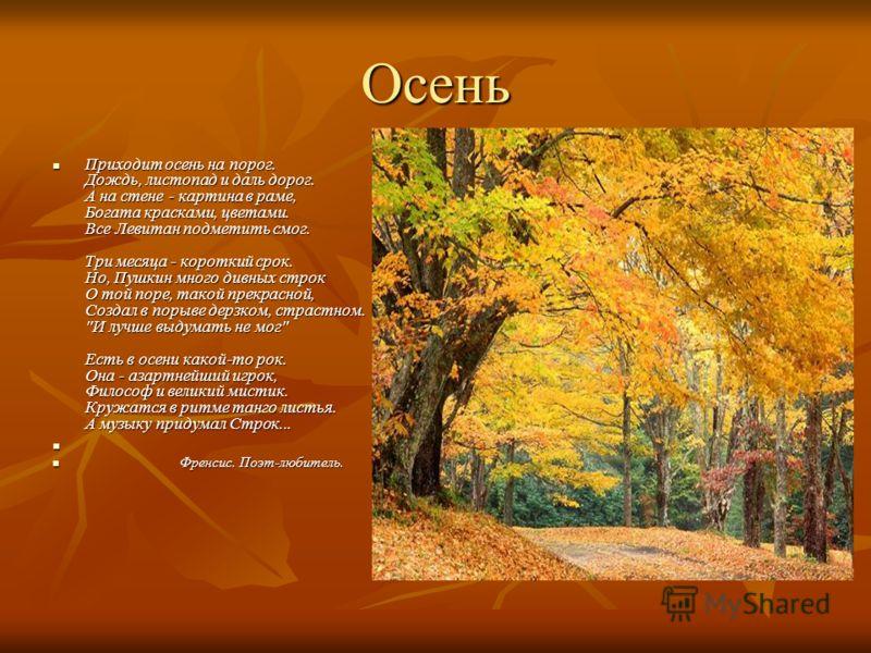 Осень Приходит осень на порог. Дождь, листопад и даль дорог. А на стене - картина в раме, Богата красками, цветами. Все Левитан подметить смог. Три месяца - короткий срок. Но, Пушкин много дивных строк О той поре, такой прекрасной, Создал в порыве де