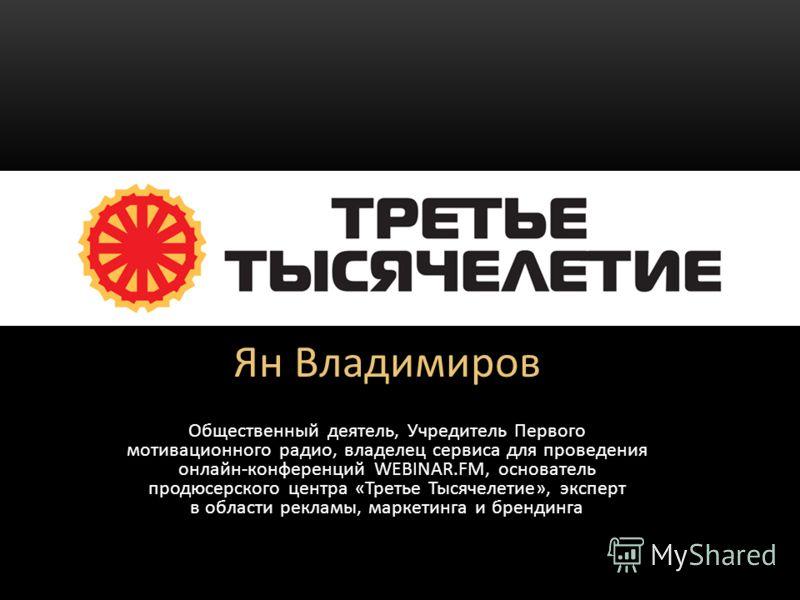 Ян Владимиров Общественный деятель, Учредитель Первого мотивационного радио, владелец сервиса для проведения онлайн-конференций WEBINAR.FM, основатель продюсерского центра «Третье Тысячелетие», эксперт в области рекламы, маркетинга и брендинга ТРЕТЬЕ