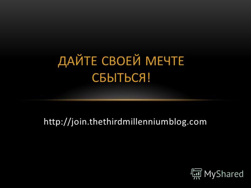 ДАЙТЕ СВОЕЙ МЕЧТЕ СБЫТЬСЯ! http://join.thethirdmillenniumblog.com