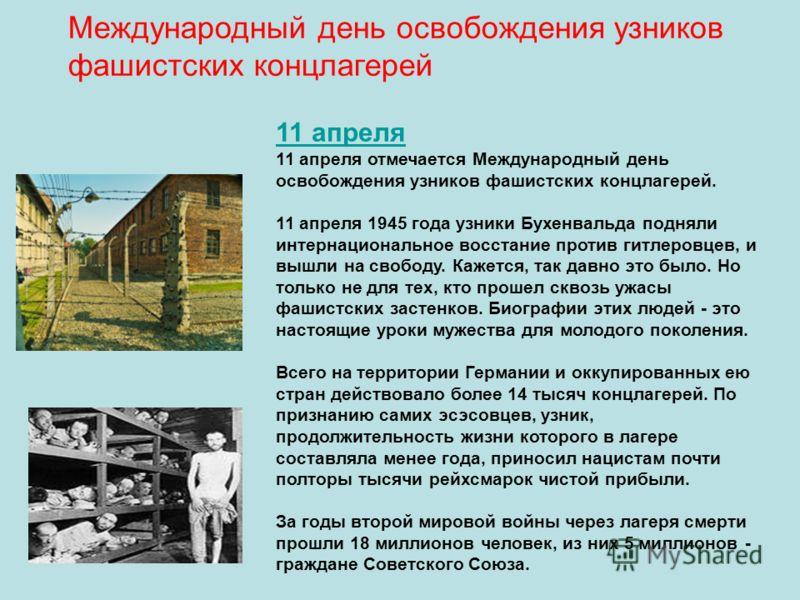 Международный день освобождения узников фашистских концлагерей Смотреть другие международные праздники 11 апреля 11 апреля отмечается Международный день освобождения узников фашистских концлагерей. 11 апреля 1945 года узники Бухенвальда подняли интер