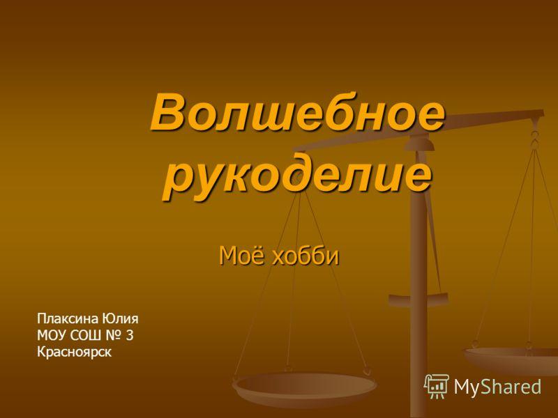 Волшебное рукоделие Моё хобби Плаксина Юлия МОУ СОШ 3 Красноярск