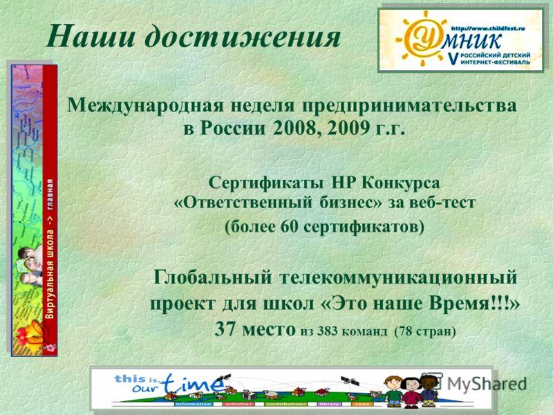 10 Международная неделя предпринимательства в России 2008, 2009 г.г. Сертификаты НР Конкурса «Ответственный бизнес» за веб-тест (более 60 сертификатов) Наши достижения Глобальный телекоммуникационный проект для школ «Это наше Время!!!» 37 место из 38