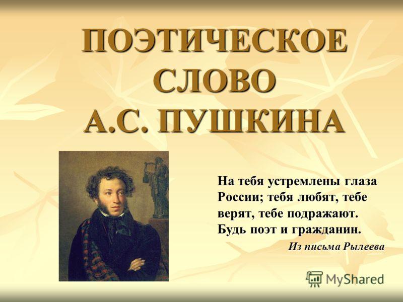 ПОЭТИЧЕСКОЕ СЛОВО А.С. ПУШКИНА На тебя устремлены глаза России; тебя любят, тебе верят, тебе подражают. Будь поэт и гражданин. Из письма Рылеева
