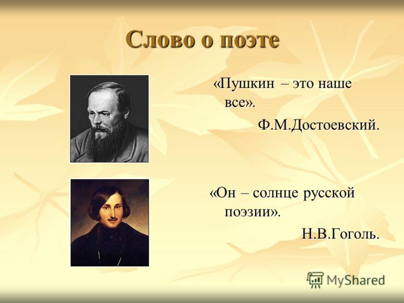 Слово о поэте «Пушкин – это наше все». «Пушкин – это наше все».Ф.М.Достоевский. «Он – солнце русской поэзии». Н.В.Гоголь.