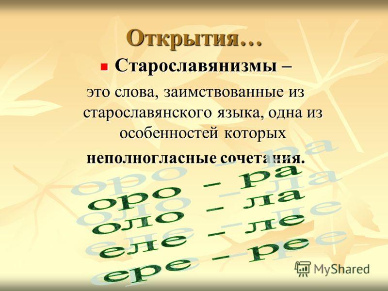 Открытия… Старославянизмы – Старославянизмы – это слова, заимствованные из старославянского языка, одна из особенностей которых неполногласные сочетания.