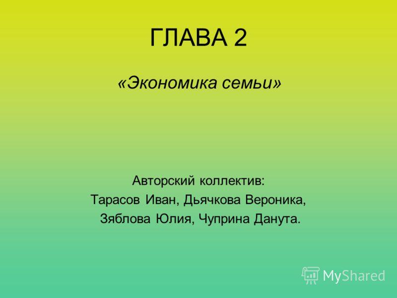 ГЛАВА 2 «Экономика семьи» Авторский коллектив: Тарасов Иван, Дьячкова Вероника, Зяблова Юлия, Чуприна Данута.