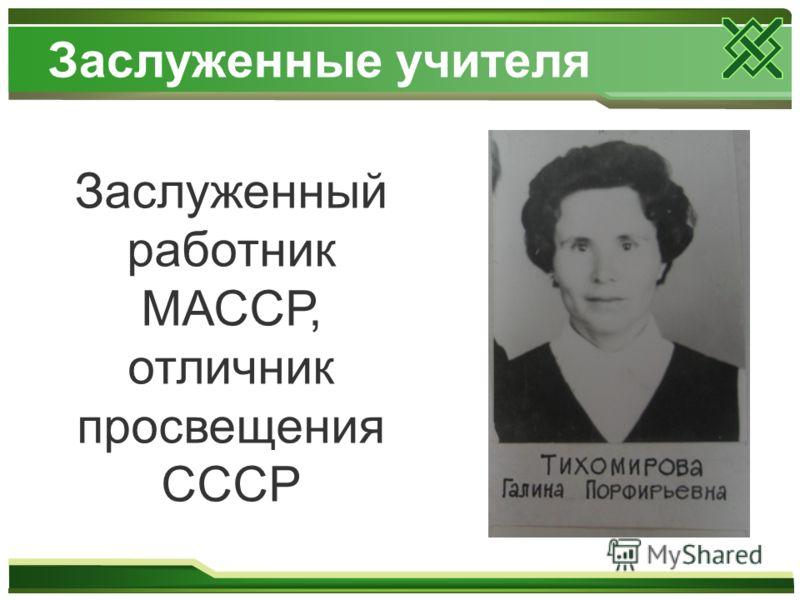 Заслуженные учителя Заслуженный работник МАССР, отличник просвещения СССР