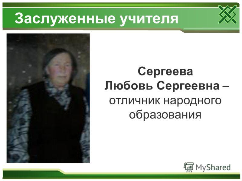 Заслуженные учителя Сергеева Любовь Сергеевна – отличник народного образования
