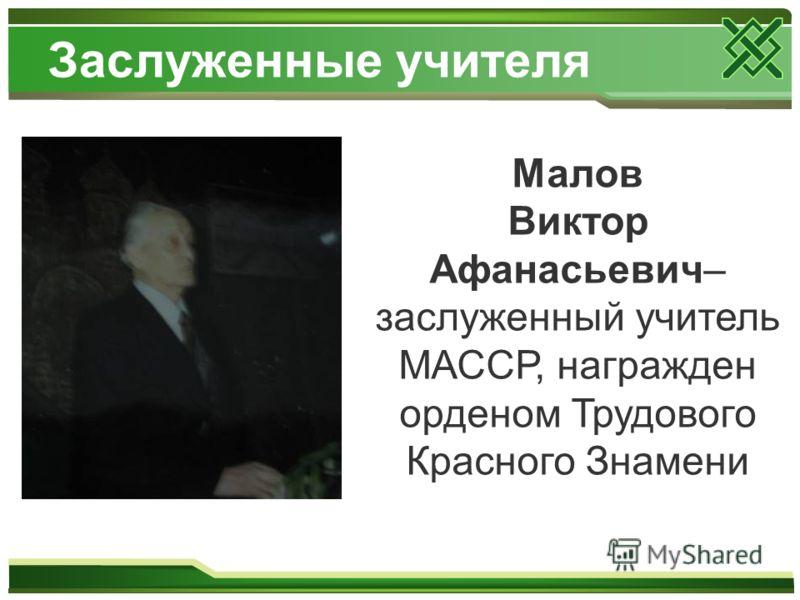 Заслуженные учителя Малов Виктор Афанасьевич– заслуженный учитель МАССР, награжден орденом Трудового Красного Знамени