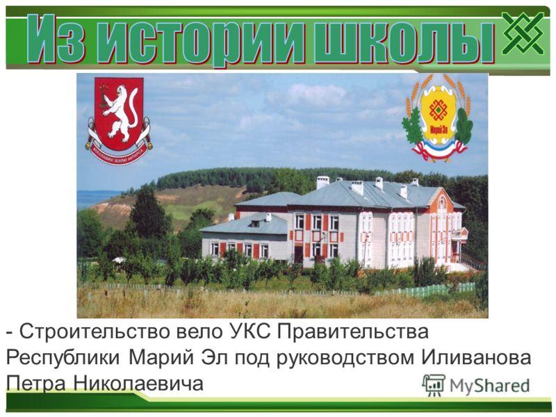 - Строительство вело УКС Правительства Республики Марий Эл под руководством Иливанова Петра Николаевича