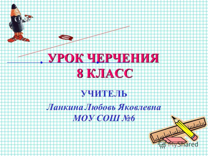УРОК ЧЕРЧЕНИЯ 8 КЛАСС УЧИТЕЛЬ Ланкина Любовь Яковлевна МОУ СОШ 6