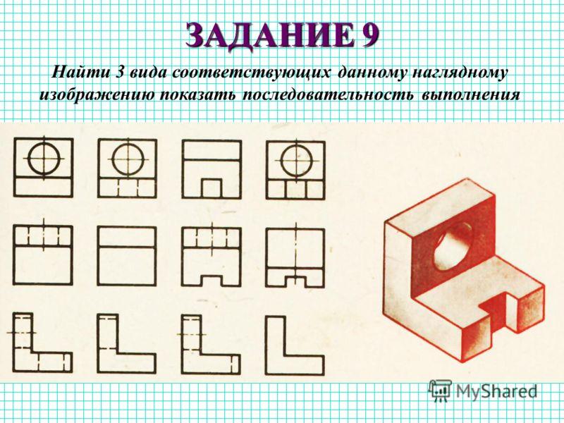 ЗАДАНИЕ 9 Найти 3 вида соответствующих данному наглядному изображению показать последовательность выполнения