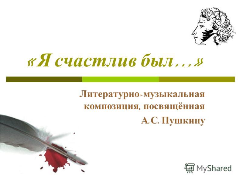 « Я счастлив был …» Литературно - музыкальная композиция, посвящённая А. С. Пушкину