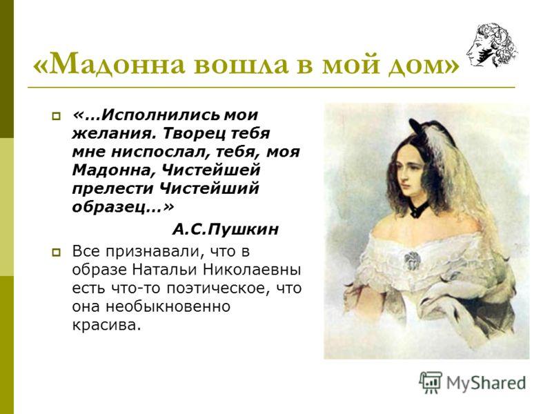 «Мадонна вошла в мой дом» «…Исполнились мои желания. Творец тебя мне ниспослал, тебя, моя Мадонна, Чистейшей прелести Чистейший образец…» А.С.Пушкин Все признавали, что в образе Натальи Николаевны есть что-то поэтическое, что она необыкновенно красив