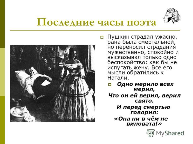 Последние часы поэта Пушкин страдал ужасно, рана была смертельной, но переносил страдания мужественно, спокойно и высказывал только одно беспокойство: как бы не испугать жену. Все его мысли обратились к Натали. Одно мерило всех мерил, Что он ей верил