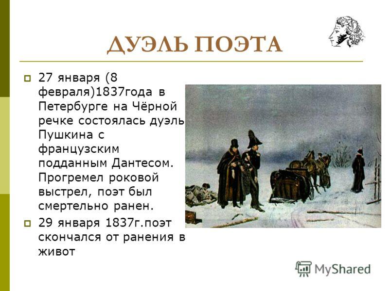 ДУЭЛЬ ПОЭТА 27 января (8 февраля)1837года в Петербурге на Чёрной речке состоялась дуэль Пушкина с французским подданным Дантесом. Прогремел роковой выстрел, поэт был смертельно ранен. 29 января 1837г.поэт скончался от ранения в живот