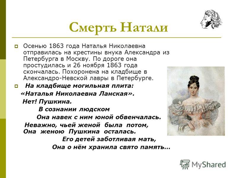 Смерть Натали Осенью 1863 года Наталья Николаевна отправилась на крестины внука Александра из Петербурга в Москву. По дороге она простудилась и 26 ноября 1863 года скончалась. Похоронена на кладбище в Александро-Невской лавры в Петербурге. На кладбищ
