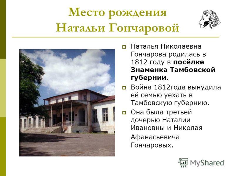 Место рождения Натальи Гончаровой Наталья Николаевна Гончарова родилась в 1812 году в посёлке Знаменка Тамбовской губернии. Война 1812года вынудила её семью уехать в Тамбовскую губернию. Она была третьей дочерью Наталии Ивановны и Николая Афанасьевич
