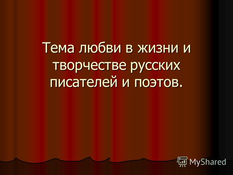 Тема любви в жизни и творчестве русских писателей и поэтов.
