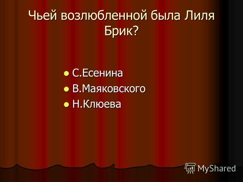 Чьей возлюбленной была Лиля Брик? С.Есенина С.Есенина В.Маяковского В.Маяковского Н.Клюева Н.Клюева