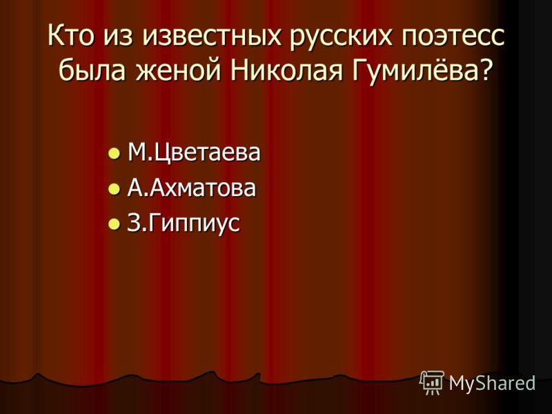 Кто из известных русских поэтесс была женой Николая Гумилёва? М.Цветаева М.Цветаева А.Ахматова А.Ахматова З.Гиппиус З.Гиппиус