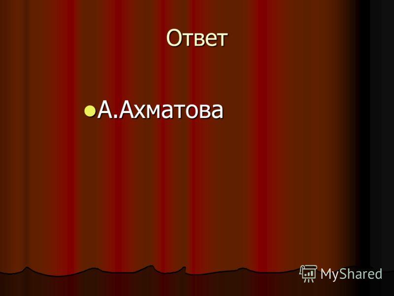 Ответ А.Ахматова А.Ахматова