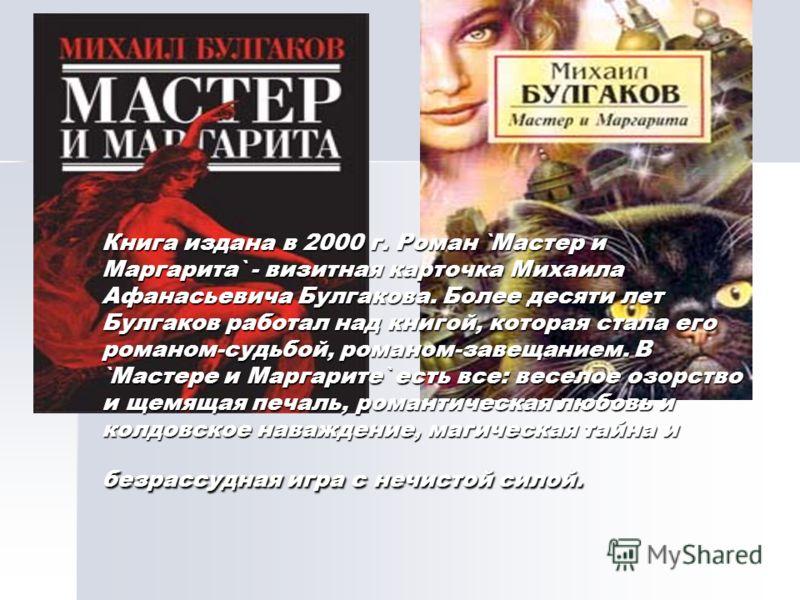 Книга издана в 2000 г. Роман `Мастер и Маргарита` - визитная карточка Михаила Афанасьевича Булгакова. Более десяти лет Булгаков работал над книгой, которая стала его романом-судьбой, романом-завещанием. В `Мастере и Маргарите` есть все: веселое озорс