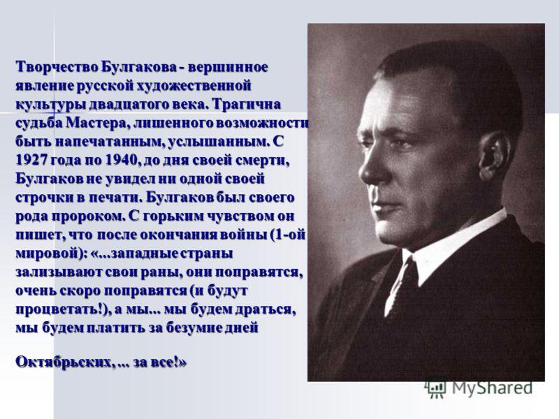 Творчество Булгакова - вершинное явление русской художественной культуры двадцатого века. Трагична судьба Мастера, лишенного возможности быть напечатанным, услышанным. С 1927 года по 1940, до дня своей смерти, Булгаков не увидел ни одной своей строчк