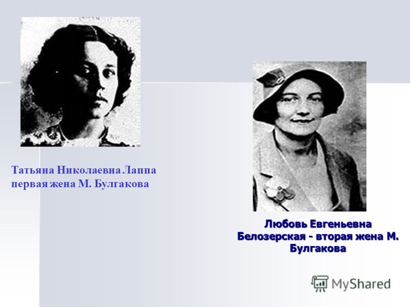 Любовь Евгеньевна Белозерская - вторая жена М. Булгакова Татьяна Николаевна Лаппа первая жена М. Булгакова