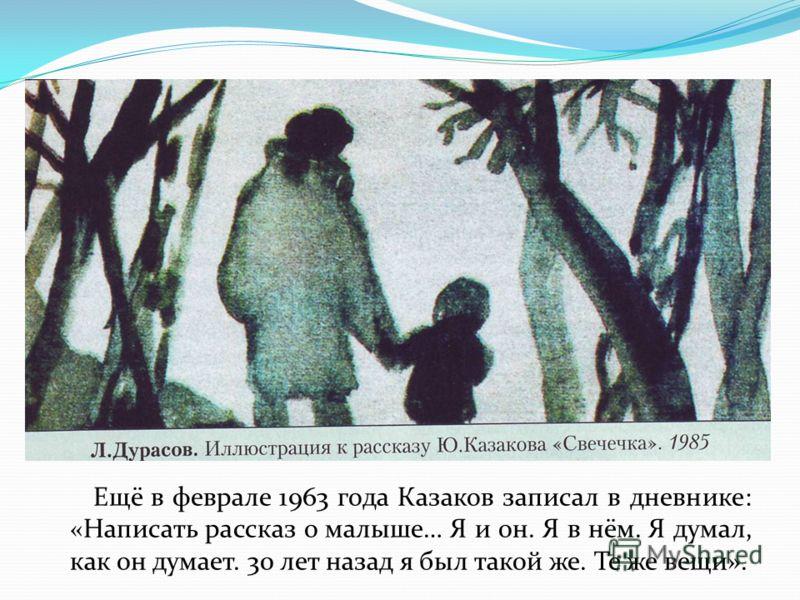 Ещё в феврале 1963 года Казаков записал в дневнике: «Написать рассказ о малыше… Я и он. Я в нём. Я думал, как он думает. 30 лет назад я был такой же. Те же вещи».